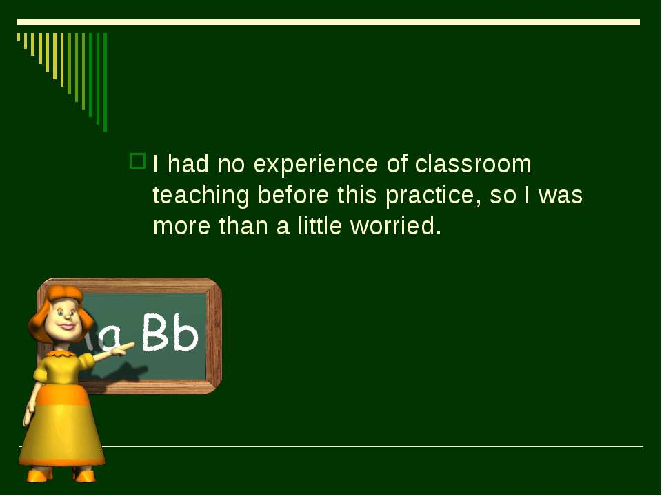 I had no experience of classroom teaching before this practice, so I was more...