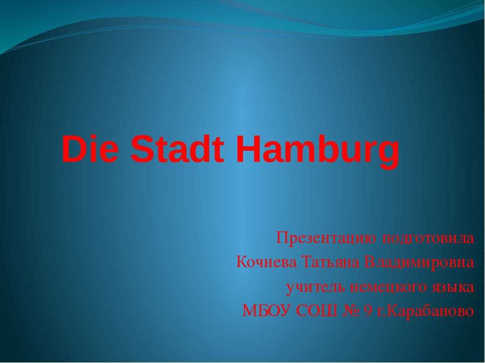 Die Stadt Hamburg Презентацию подготовила Кочнева Татьяна Владимировна учител...