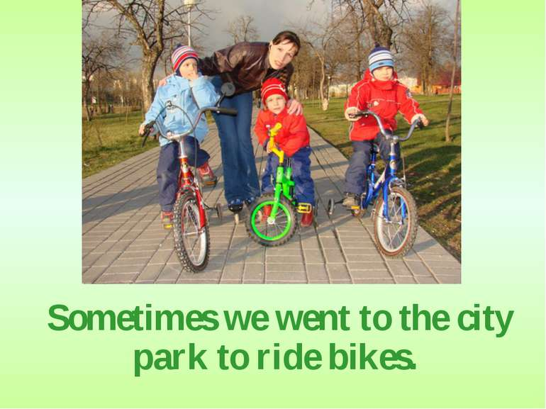 Sometimes we went to the city park to ride bikes.