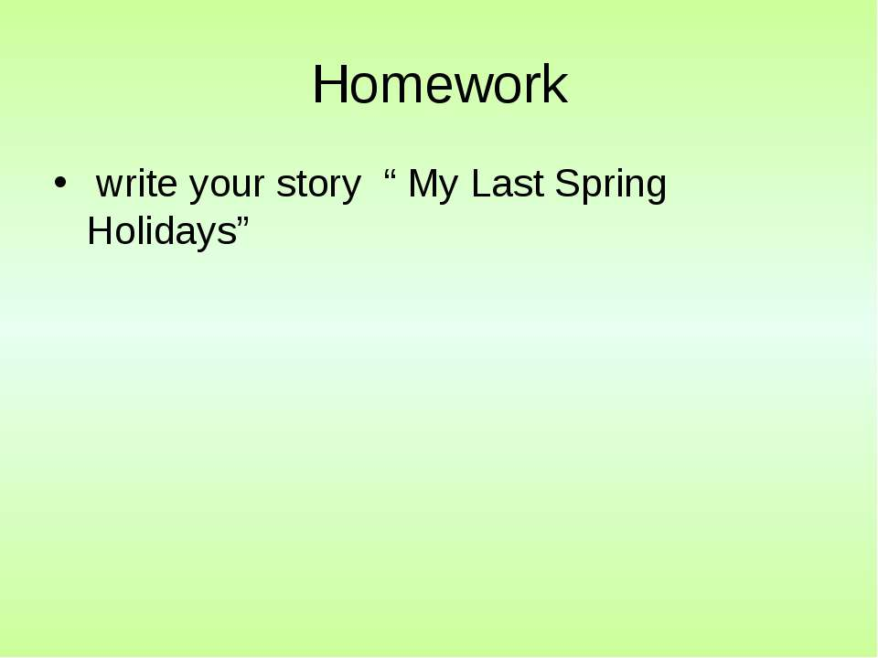 "Homework write your story "" My Last Spring Holidays"""