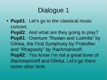 Dialogue 1 Pupil1:  Let's go to the classical music concert. Pupil2:  And wha...