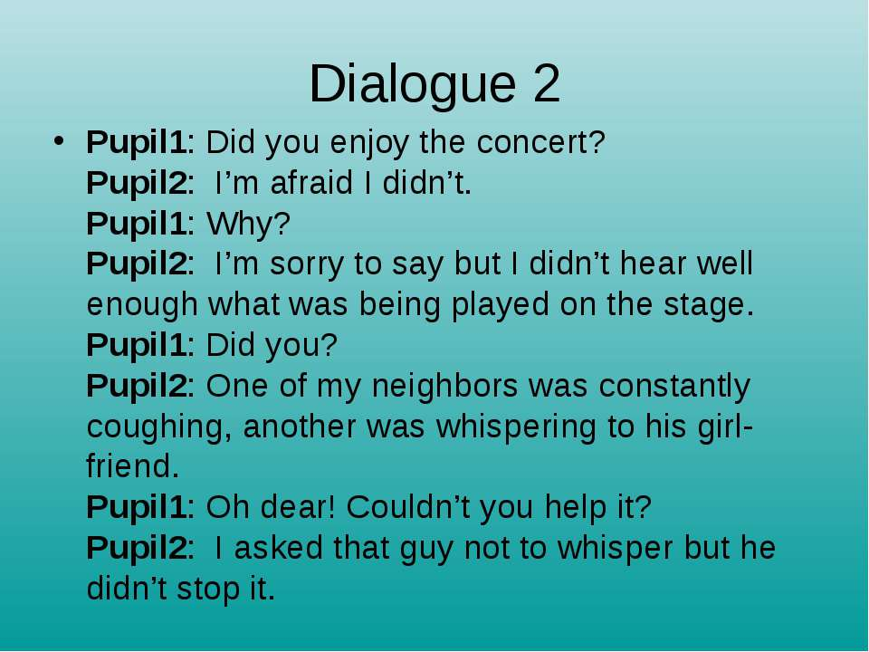 Dialogue 2 Pupil1: Did you enjoy the concert? Pupil2:  I'm afraid I didn't. P...