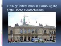 1556 grűndete man in Hamburg die erste Börse Deutschlands.