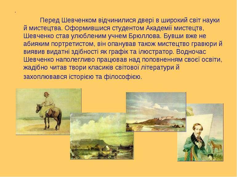 . Перед Шевченком відчинилися двері в широкий світ науки й мистецтва. Оформив...
