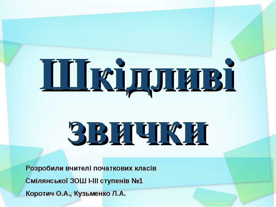 Шкідливі звички Розробили вчителі початкових класів Смілянської ЗОШ І-ІІІ сту...