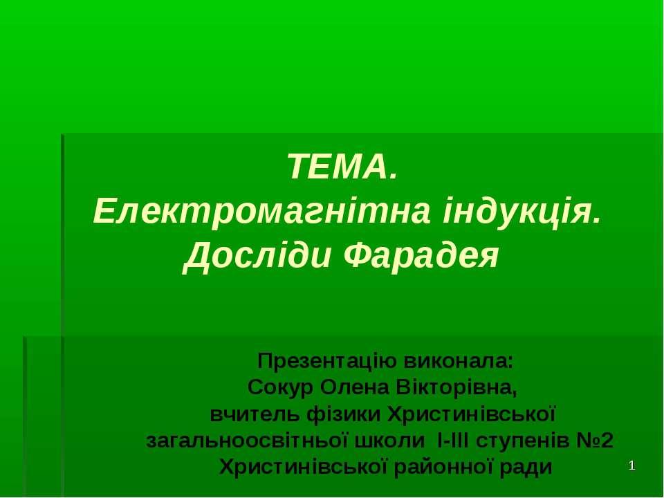 * ТЕМА. Електромагнітна індукція. Досліди Фарадея Презентацію виконала: Сокур...