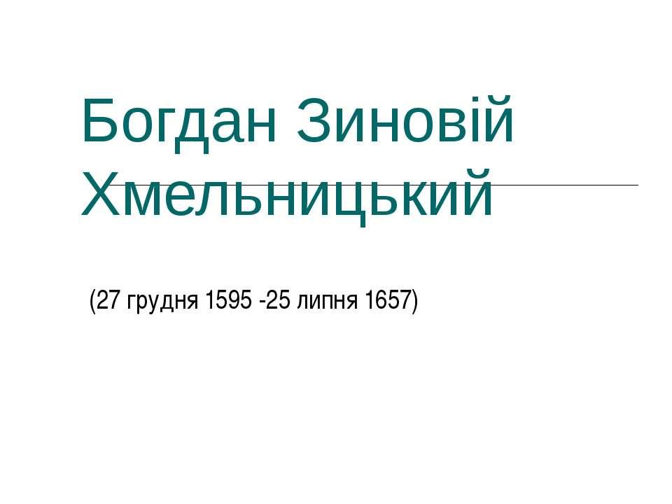 Богдан Зиновій Хмельницький (27 грудня 1595 -25 липня 1657)