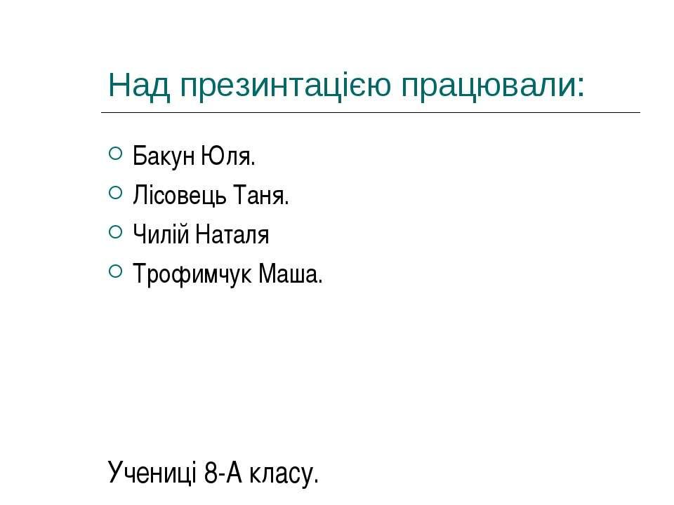 Над презинтацією працювали: Бакун Юля. Лісовець Таня. Чилій Наталя Трофимчук ...