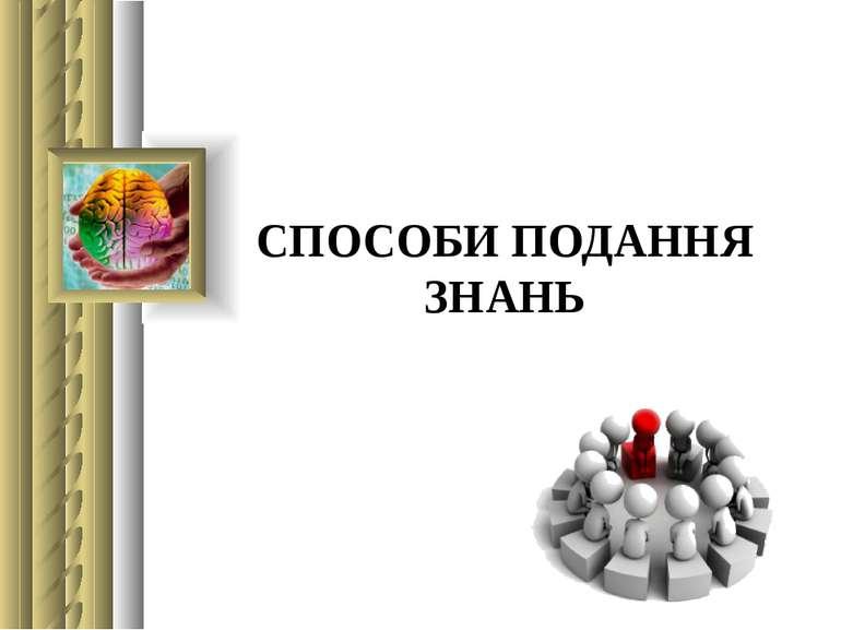 СПОСОБИ ПОДАННЯ ЗНАНЬ