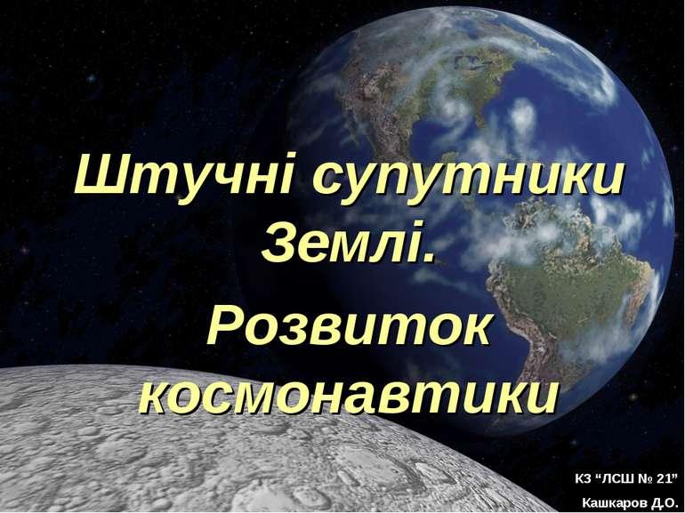 """Штучні супутники Землі. Розвиток космонавтики КЗ """"ЛСШ № 21"""" Кашкаров Д.О."""