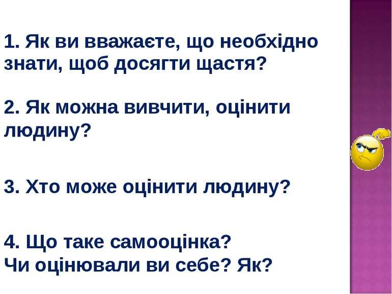 1. Як ви вважаєте, що необхідно знати, щоб досягти щастя? 2. Як можна вивчити...