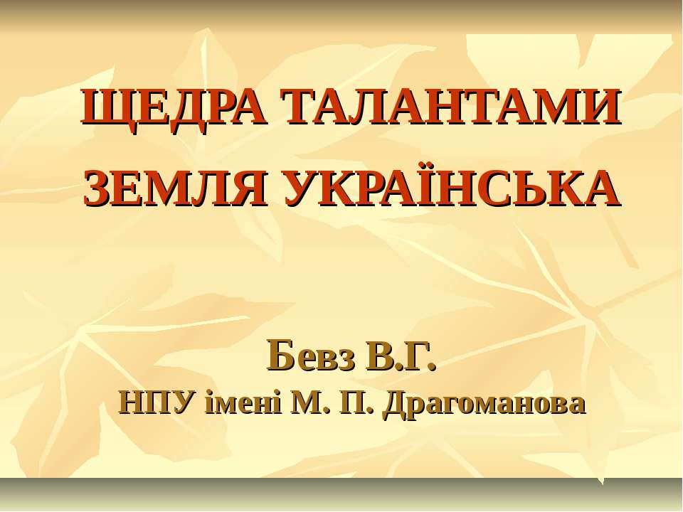 ЩЕДРА ТАЛАНТАМИ ЗЕМЛЯ УКРАЇНСЬКА Бевз В.Г. НПУ імені М. П. Драгоманова