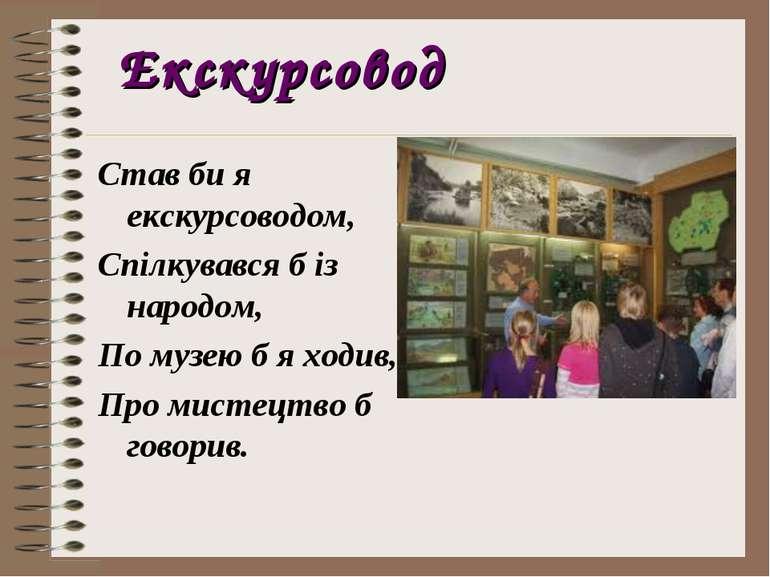 Екскурсовод Став би я екскурсоводом, Спілкувався б із народом, По музею б я х...