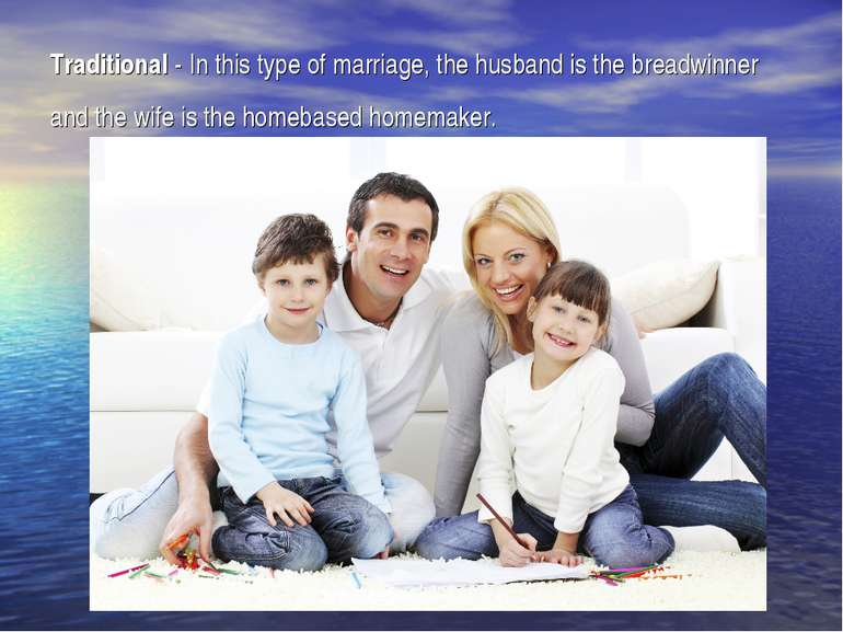 Traditional- In this type of marriage, the husband is the breadwinner and th...