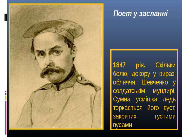 1847 рік. Скільки болю, докору у виразі обличчя. Шевченко у солдатськім мунди...