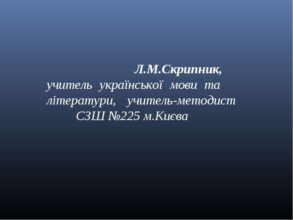 Л.М.Скрипник, учитель української мови та літератури, учитель-методист СЗШ №2...