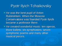 Pyotr Ilyich Tchaikovsky He was the best pupil of Anton Rubinshtein. When the...