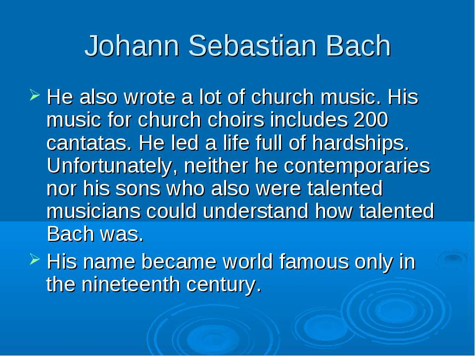 Johann Sebastian Bach He also wrote a lot of church music. His music for chur...