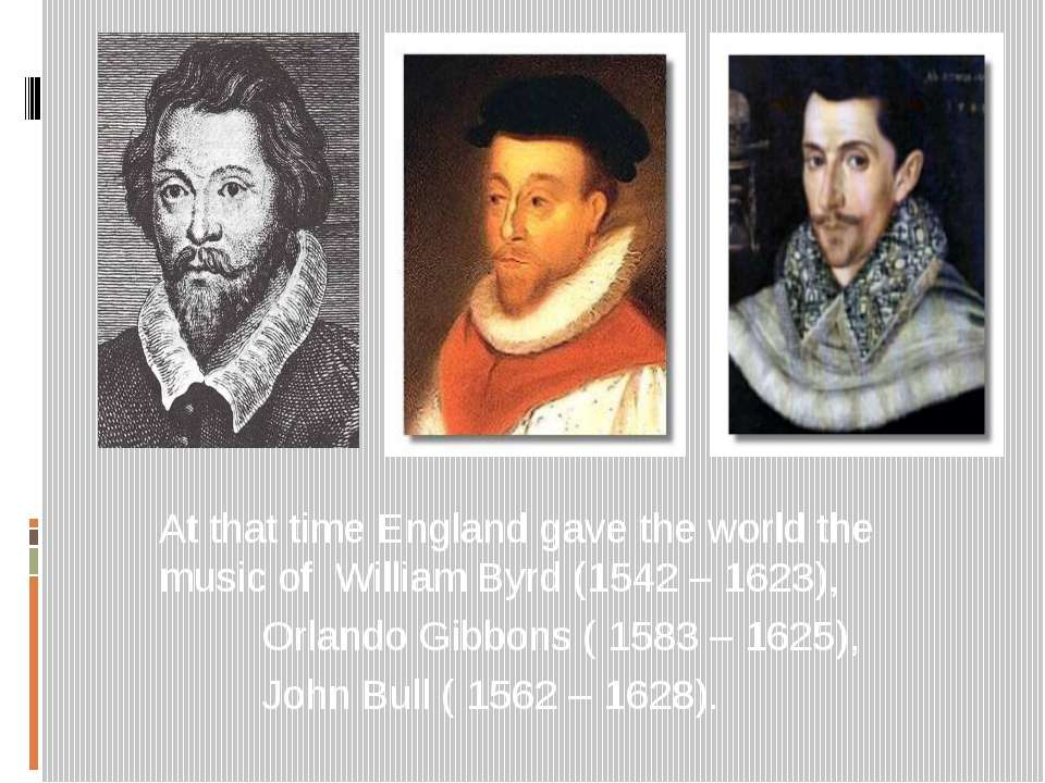 At that time England gave the world the music of William Byrd (1542 – 1623), ...