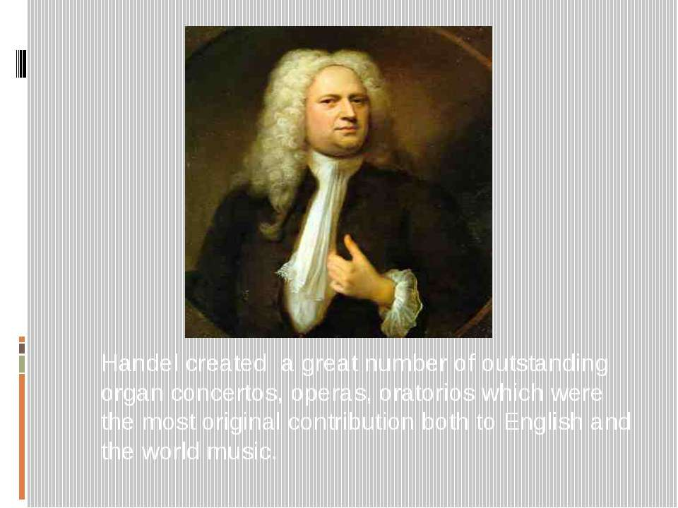 Handel created a great number of outstanding organ concertos, operas, oratori...