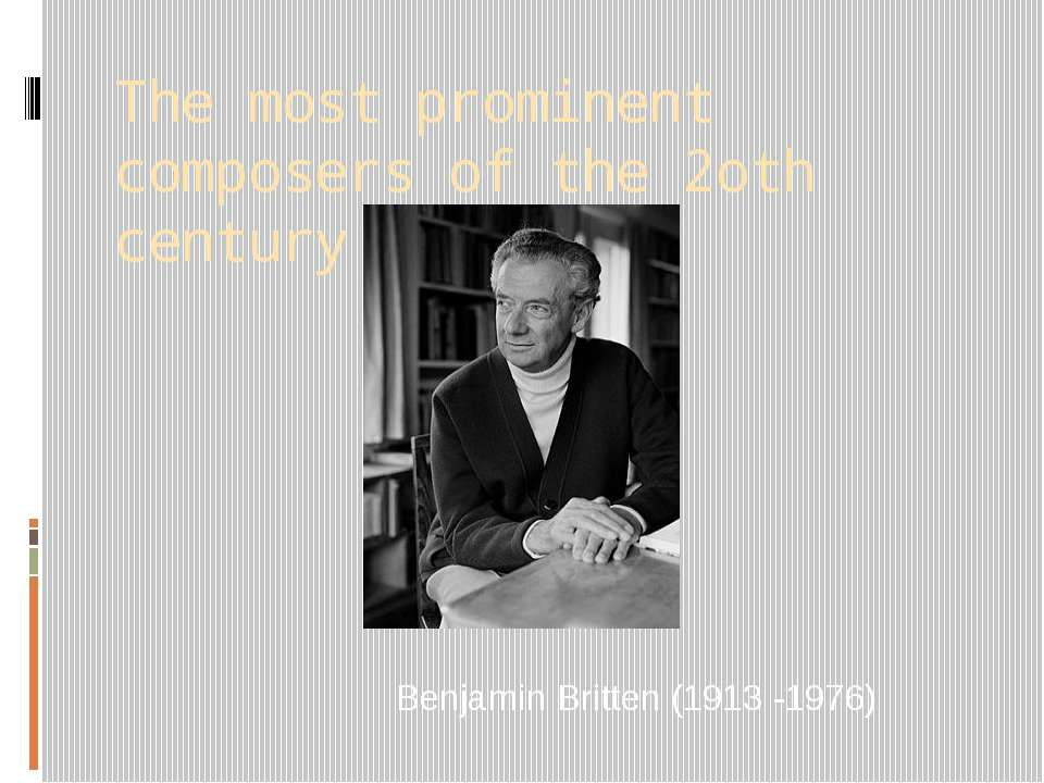 The most prominent composers of the 2oth century Benjamin Britten (1913 -1976)