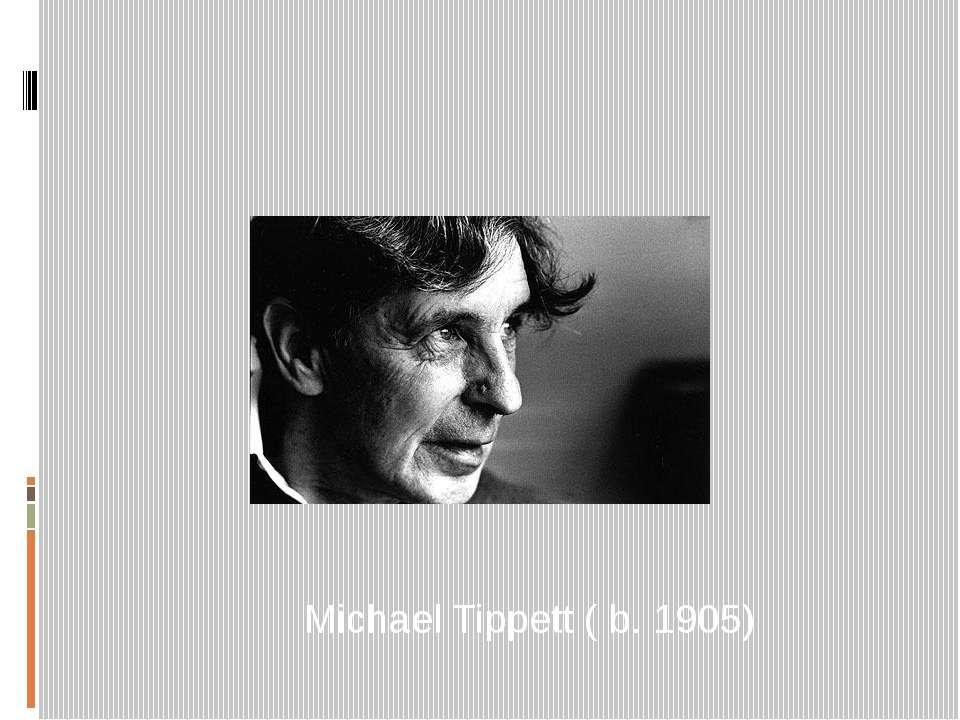 Michael Tippett ( b. 1905)