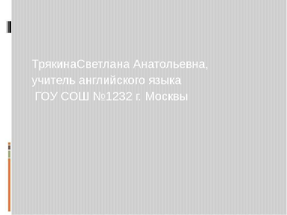 ТрякинаСветлана Анатольевна, учитель английского языка ГОУ СОШ №1232 г. Москвы