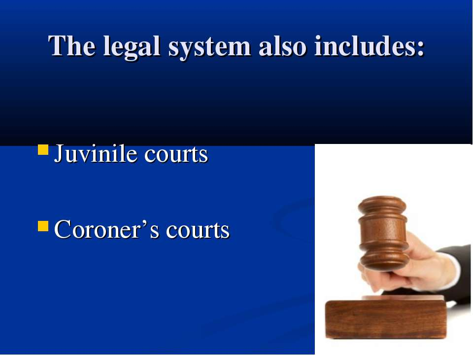 The legal system also includes: Juvinile courts Coroner's courts