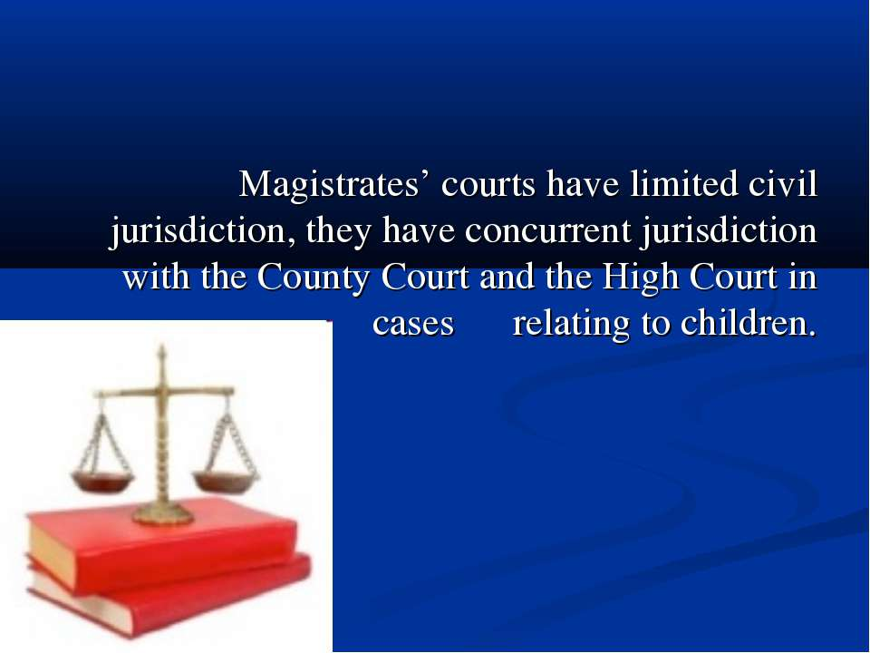 Magistrates' courts have limited civil jurisdiction, they have concurrent jur...