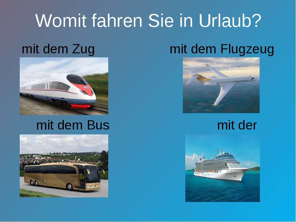 Womit fahren Sie in Urlaub? mit dem Zug mit dem Flugzeug mit dem Bus mit der ...