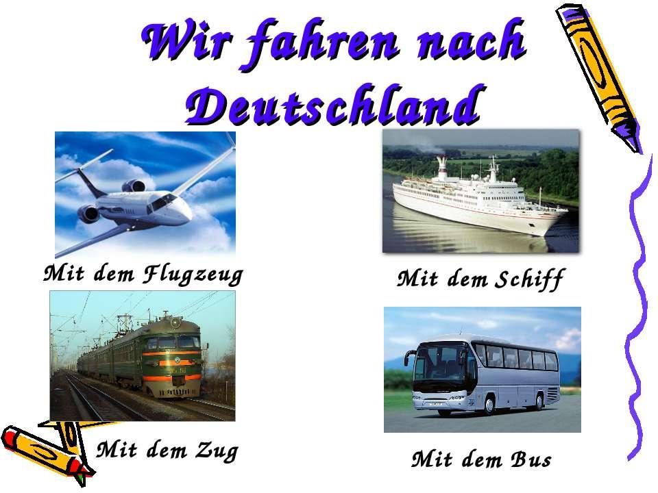 Wir fahren nach Deutschland Mit dem Flugzeug Mit dem Zug Mit dem Schiff Mit d...