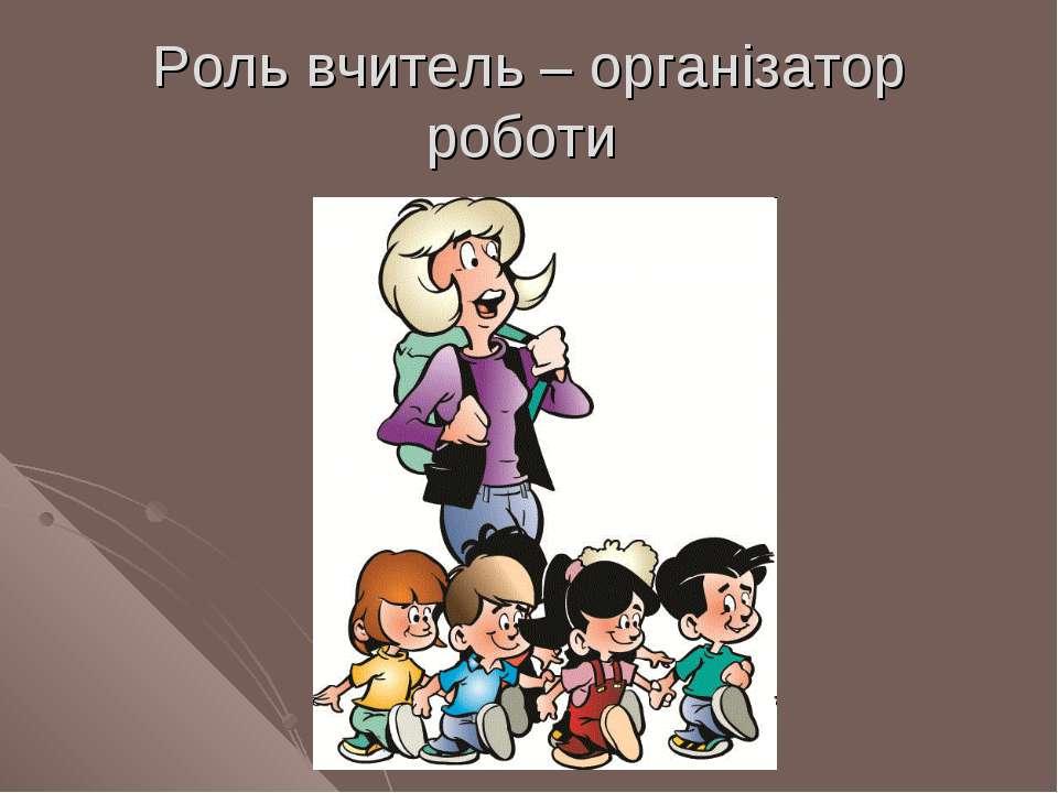 Роль вчитель – організатор роботи