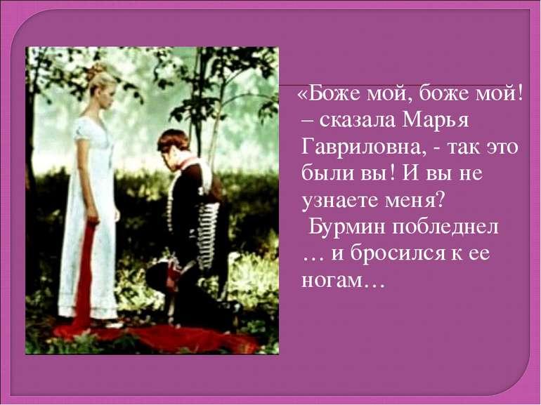 «Боже мой, боже мой! – сказала Марья Гавриловна, - так это были вы! И вы не у...