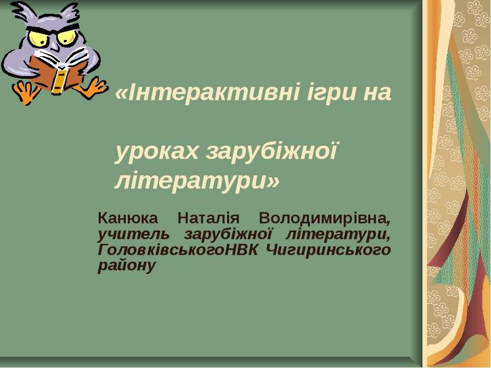 «Інтерактивні ігри на уроках зарубіжної літератури» Канюка Наталія Володимирі...