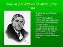 ІВАН АНДРІЙОВИЧ КРИЛОВ 1769- 1844 Видатний російський байкар. Виступає мудрим...