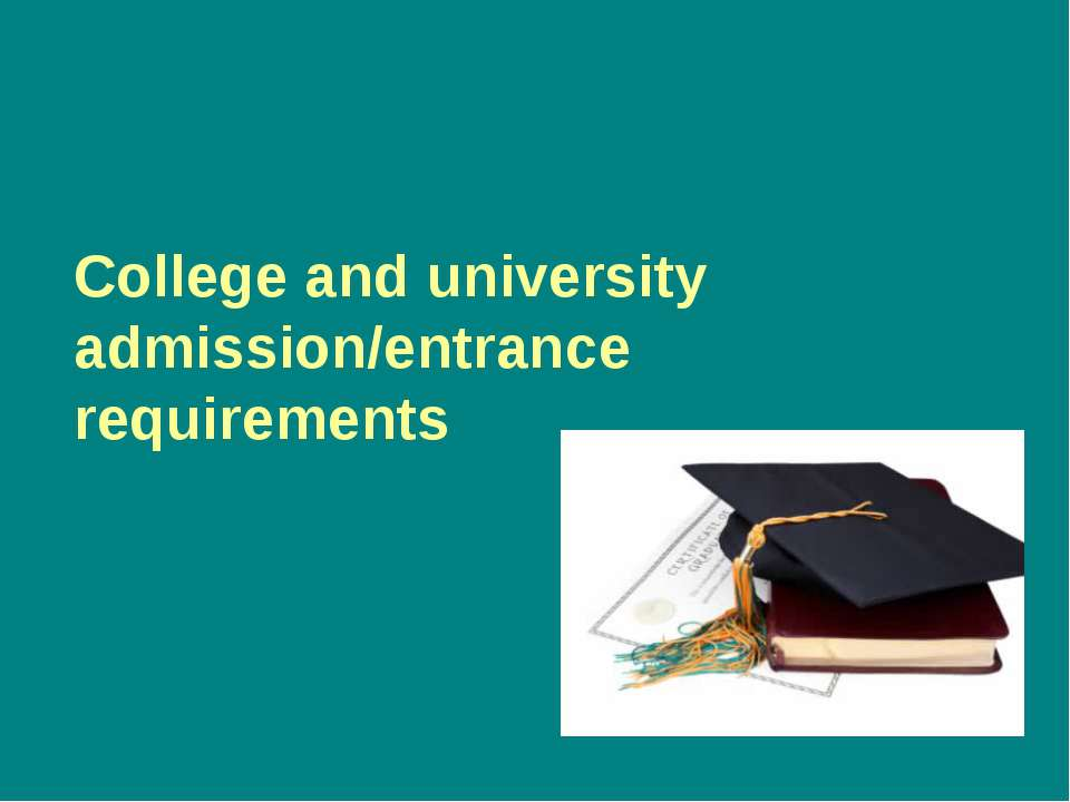 College and university admission/entrance requirements