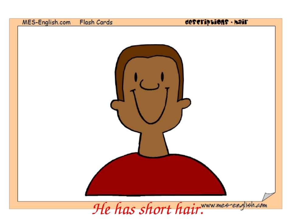 He has short hair.