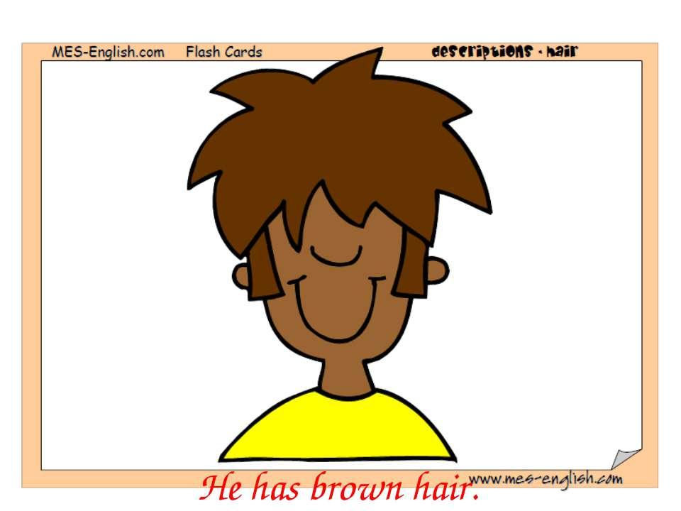 He has brown hair.