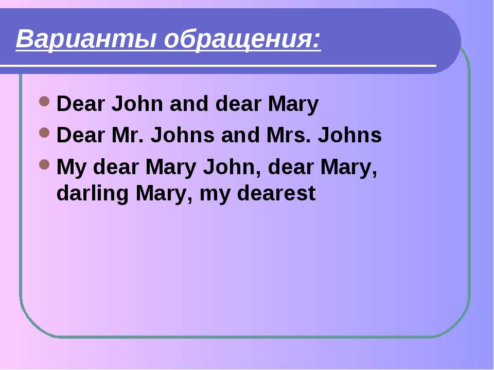 Варианты обращения: Dear John and dear Mary Dear Mr. Johns and Mrs. Johns My ...