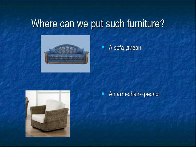 Where can we put such furniture? A sofa-диван An arm-chair-кресло