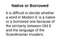 Native or Borrowed It is difficult to decide whether a word in Modern E is a ...