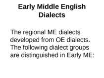 Early Middle English Dialects The regional ME dialects developed from OE dial...