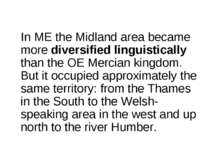 In ME the Midland area became more diversified linguistically than the OE Mer...