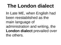 The London dialect In Late ME, when English had been reestablished as the mai...