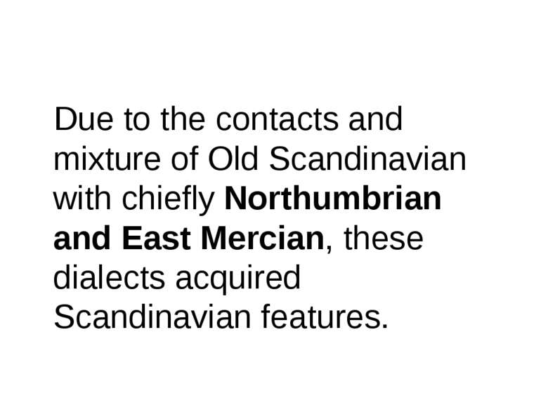 Due to the contacts and mixture of Old Scandinavian with chiefly Northumbrian...