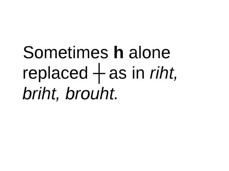 Sometimes h alone replaced ʒ as in riht, briht, brouht.