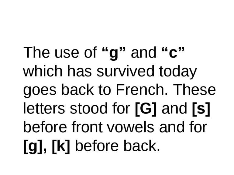 "The use of ""g"" and ""c"" which has survived today goes back to French. These le..."