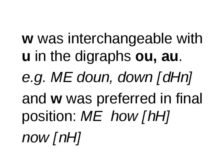 w was interchangeable with u in the digraphs ou, au. e.g. ME doun, down [dHn]...