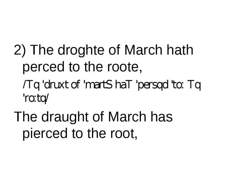 2) The droghte of March hath perced to the roote, /Tq 'druхt of 'martS haT 'p...