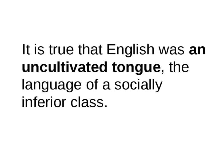 It is true that English was an uncultivated tongue, the language of a sociall...